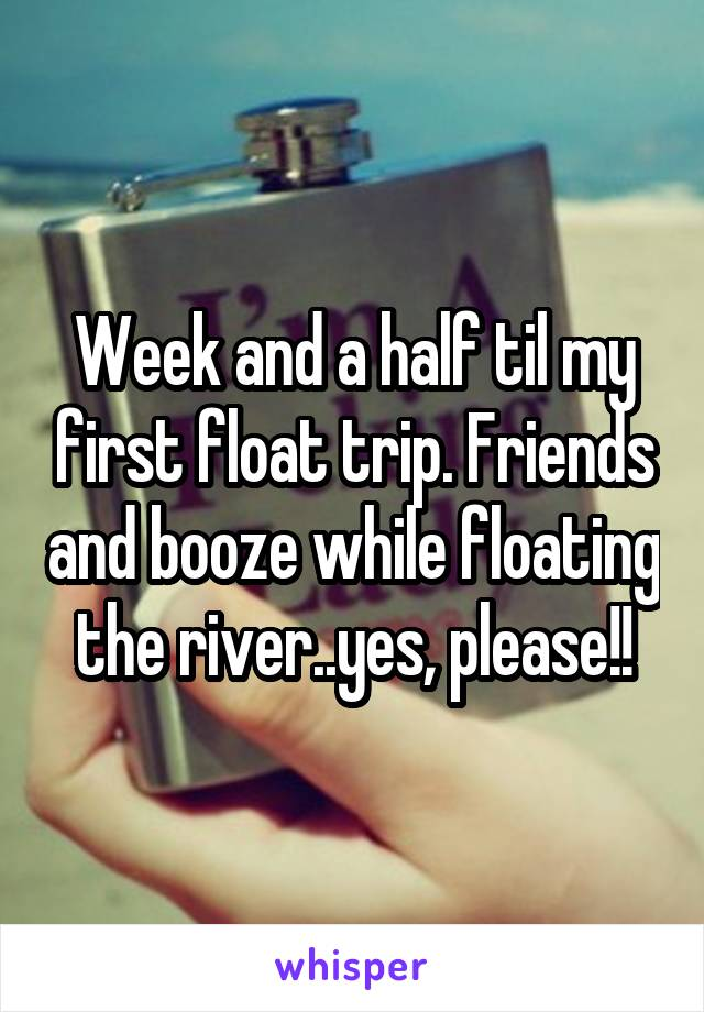 Week and a half til my first float trip. Friends and booze while floating the river..yes, please!!