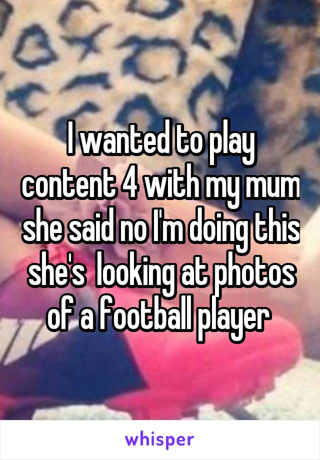 I wanted to play content 4 with my mum she said no I'm doing this she's  looking at photos of a football player