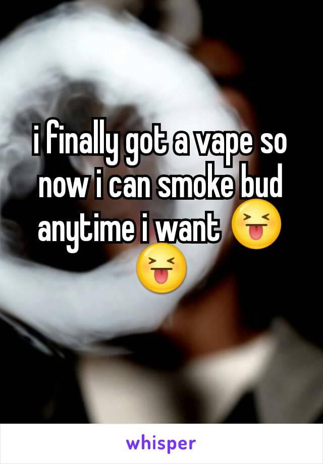 i finally got a vape so now i can smoke bud anytime i want 😝😝