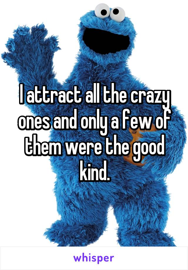 I attract all the crazy ones and only a few of them were the good kind.