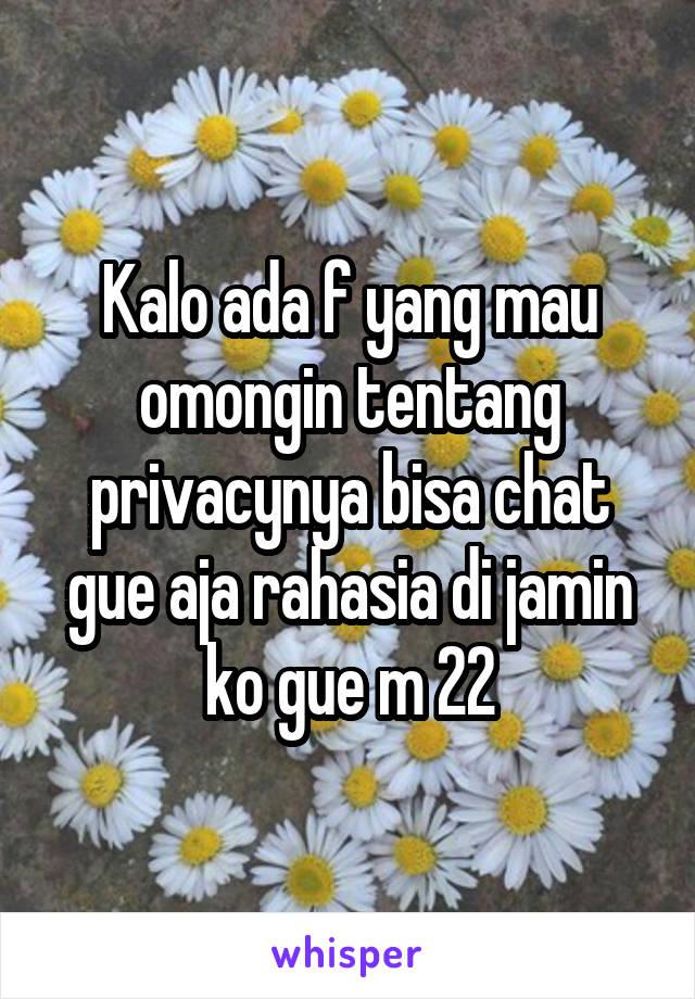 Kalo ada f yang mau omongin tentang privacynya bisa chat gue aja rahasia di jamin ko gue m 22