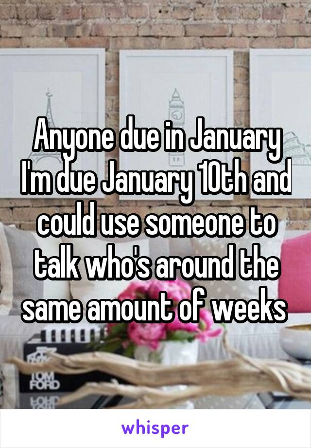 Anyone due in January I'm due January 10th and could use someone to talk who's around the same amount of weeks