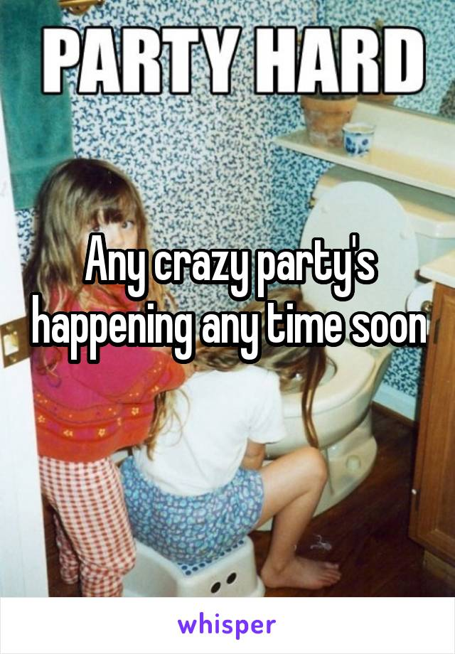 Any crazy party's happening any time soon