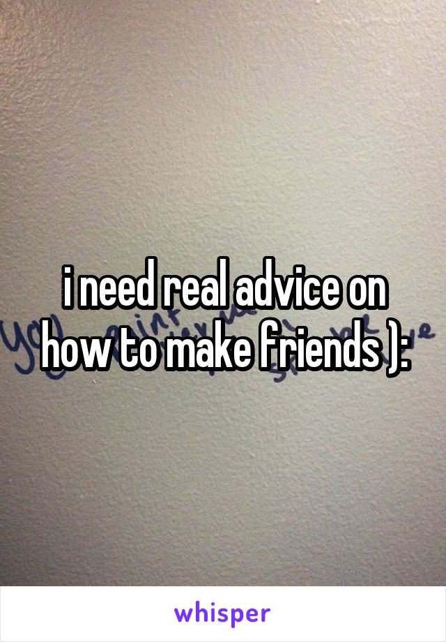 i need real advice on how to make friends ):