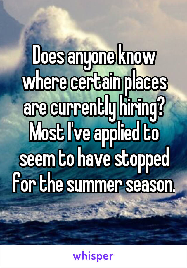 Does anyone know where certain places are currently hiring? Most I've applied to seem to have stopped for the summer season.