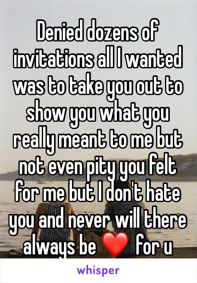 Denied dozens of invitations all I wanted was to take you out to show you what you really meant to me but not even pity you felt for me but I don't hate you and never will there always be ❤️  for u
