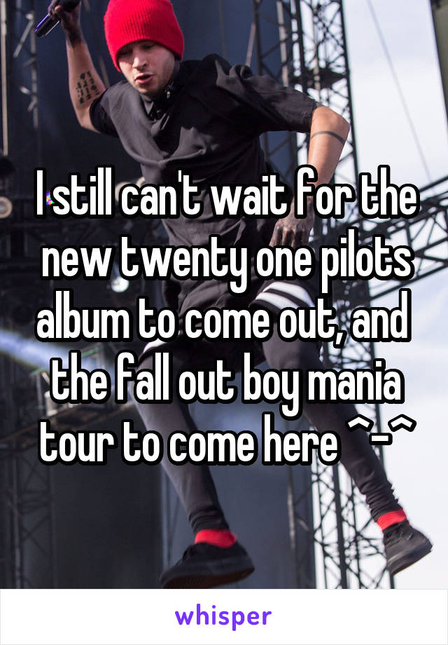 I still can't wait for the new twenty one pilots album to come out, and  the fall out boy mania tour to come here ^-^