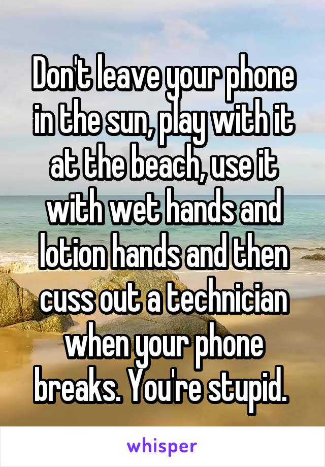 Don't leave your phone in the sun, play with it at the beach, use it with wet hands and lotion hands and then cuss out a technician when your phone breaks. You're stupid.