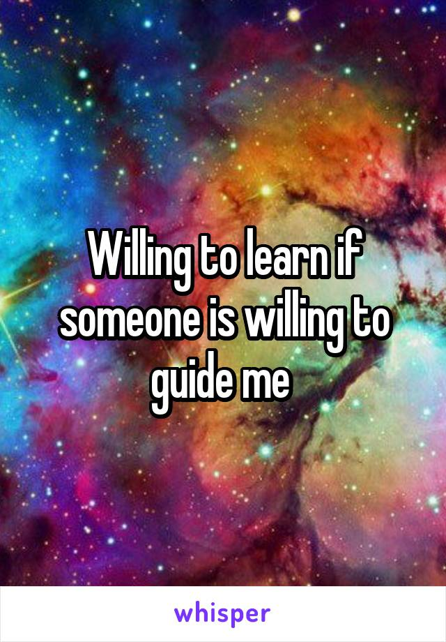Willing to learn if someone is willing to guide me