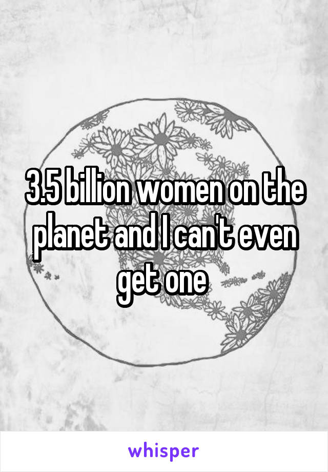 3.5 billion women on the planet and I can't even get one
