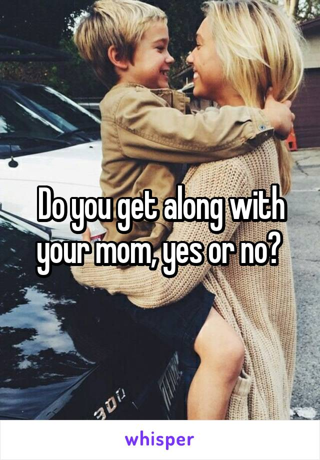 Do you get along with your mom, yes or no?