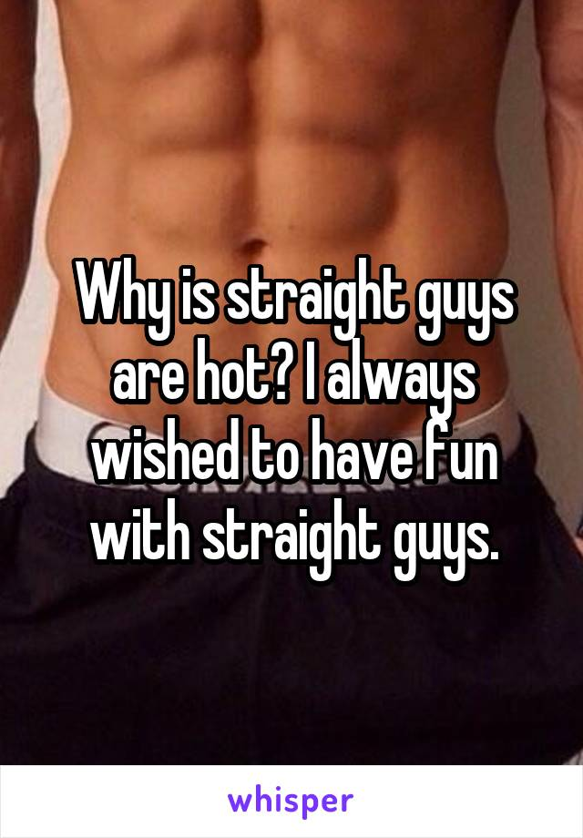 Why is straight guys are hot? I always wished to have fun with straight guys.