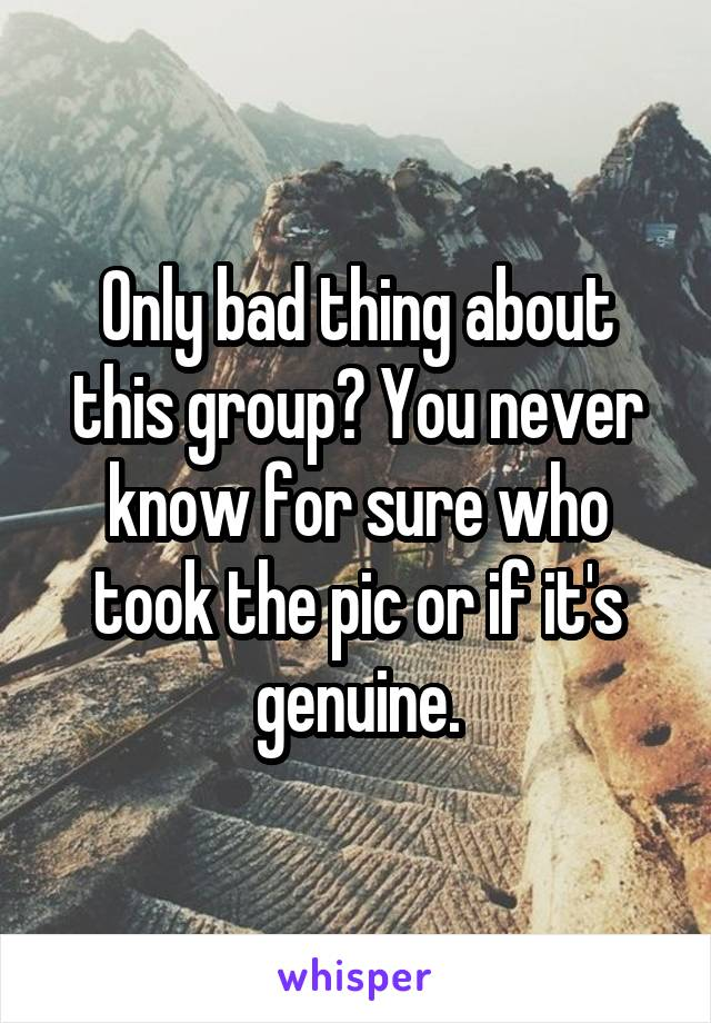 Only bad thing about this group? You never know for sure who took the pic or if it's genuine.