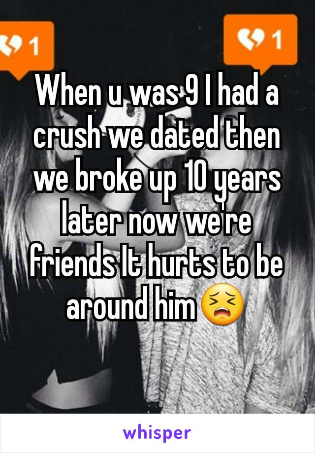 When u was 9 I had a crush we dated then we broke up 10 years later now we're friends It hurts to be around him😣