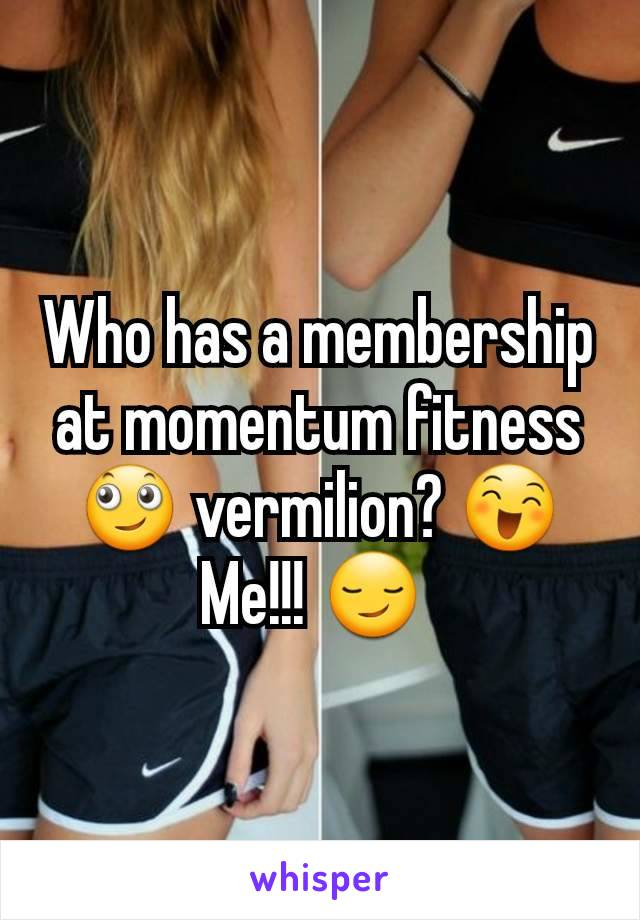 Who has a membership at momentum fitness 🙄 vermilion? 😄 Me!!! 😏