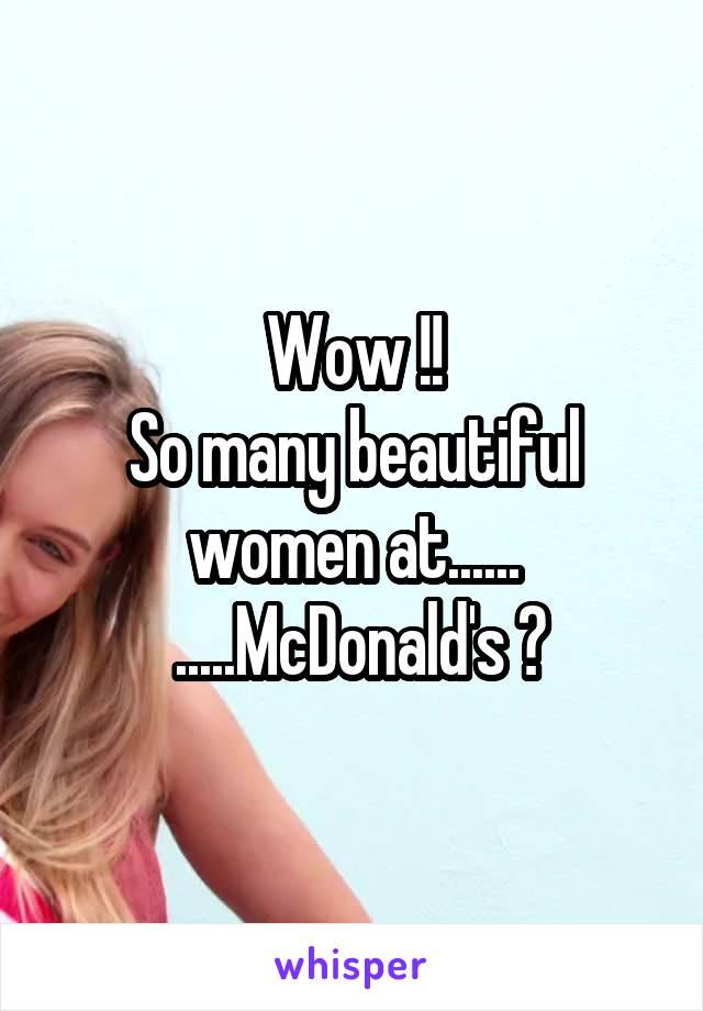 Wow !! So many beautiful women at......  .....McDonald's ?
