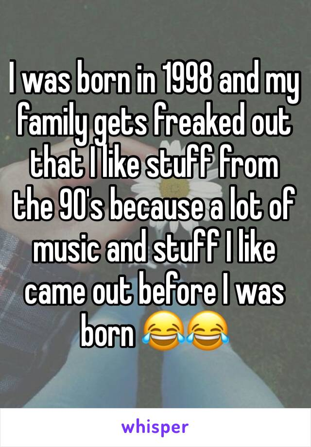 I was born in 1998 and my family gets freaked out that I like stuff from the 90's because a lot of music and stuff I like came out before I was born 😂😂