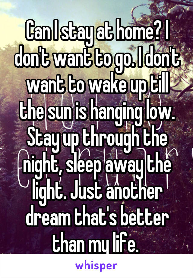Can I stay at home? I don't want to go. I don't want to wake up till the sun is hanging low. Stay up through the night, sleep away the light. Just another dream that's better than my life.