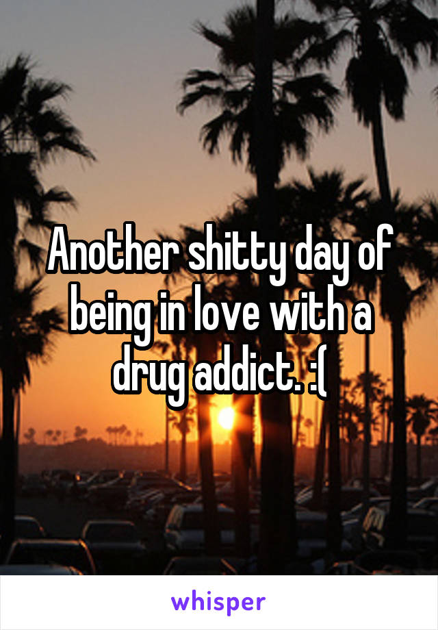 Another shitty day of being in love with a drug addict. :(