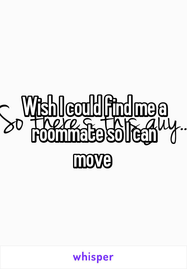 Wish I could find me a roommate so I can move