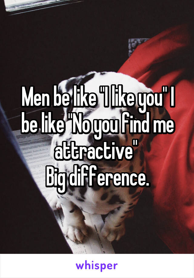 """Men be like """"I like you"""" I be like """"No you find me attractive""""  Big difference."""