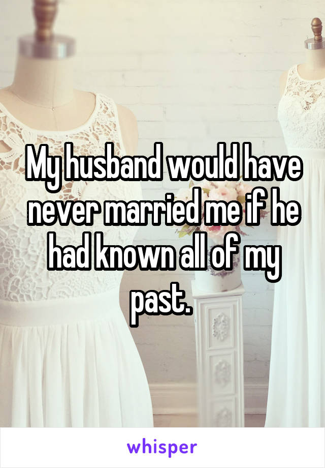 My husband would have never married me if he had known all of my past.