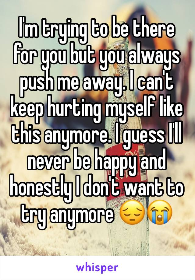 I'm trying to be there for you but you always push me away. I can't keep hurting myself like this anymore. I guess I'll never be happy and honestly I don't want to try anymore 😔😭