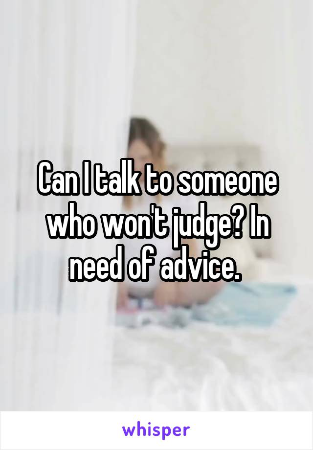Can I talk to someone who won't judge? In need of advice.