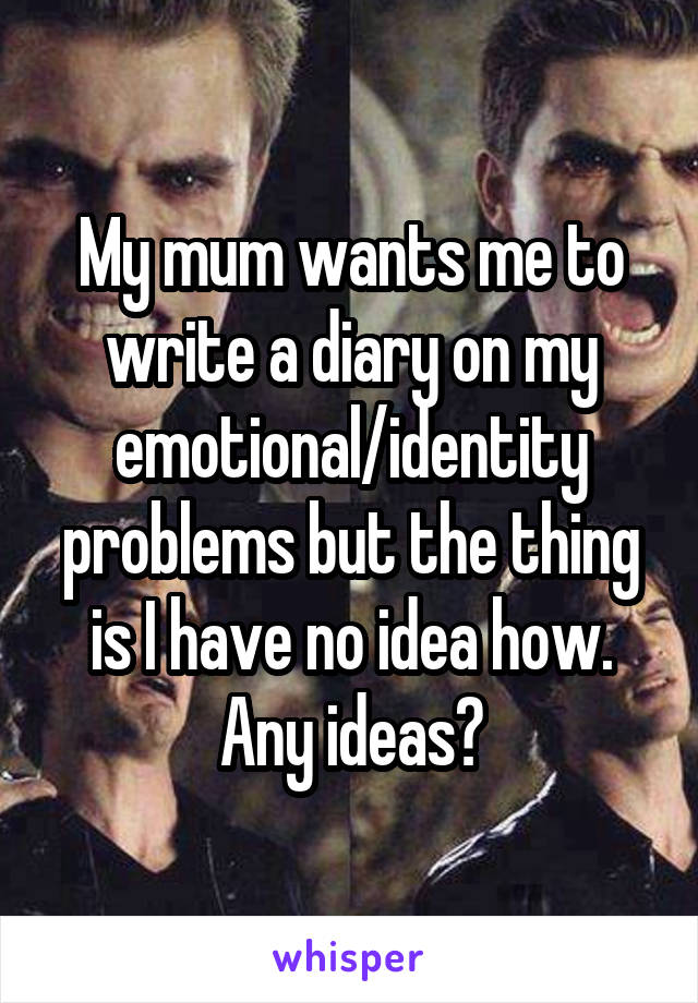 My mum wants me to write a diary on my emotional/identity problems but the thing is I have no idea how. Any ideas?