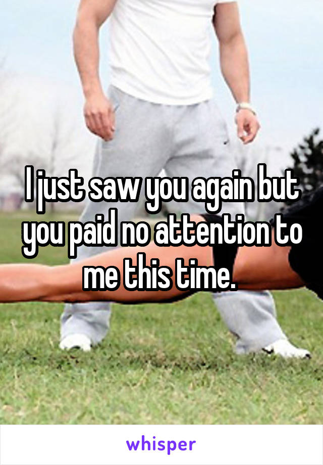 I just saw you again but you paid no attention to me this time.