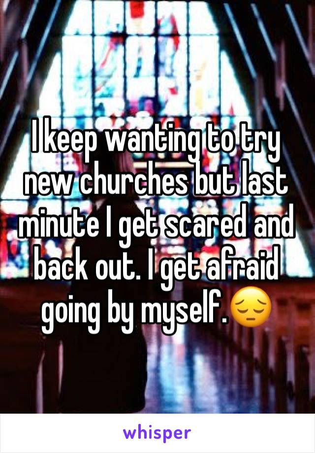I keep wanting to try new churches but last minute I get scared and back out. I get afraid going by myself.😔