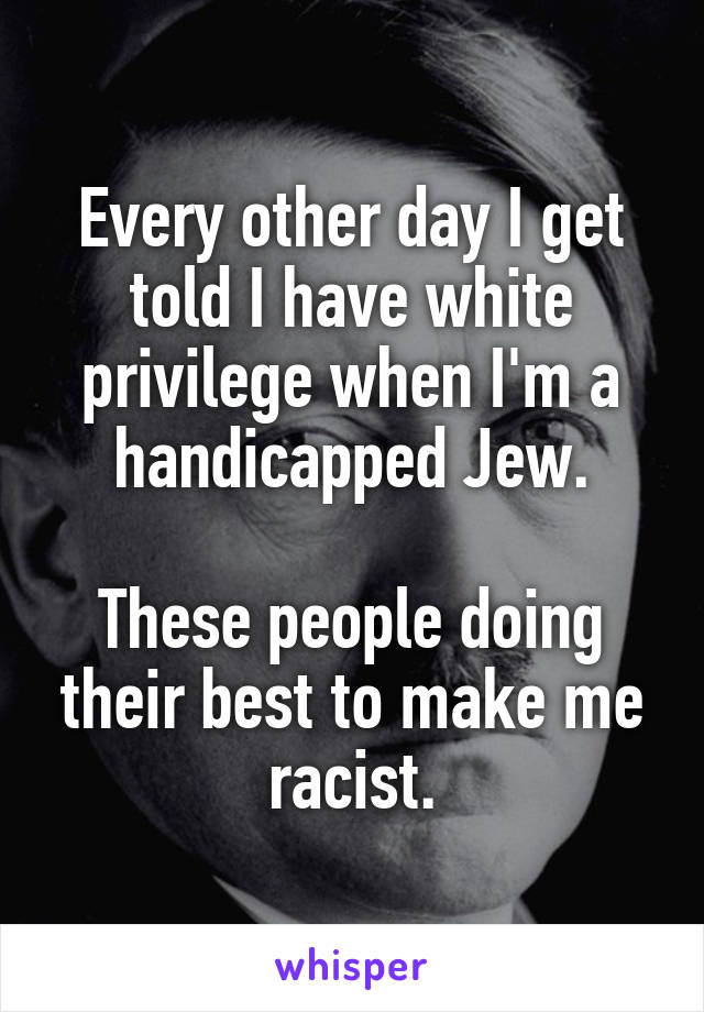 Every other day I get told I have white privilege when I'm a handicapped Jew.  These people doing their best to make me racist.
