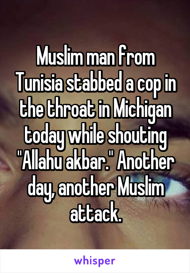 """Muslim man from Tunisia stabbed a cop in the throat in Michigan today while shouting """"Allahu akbar."""" Another day, another Muslim attack."""