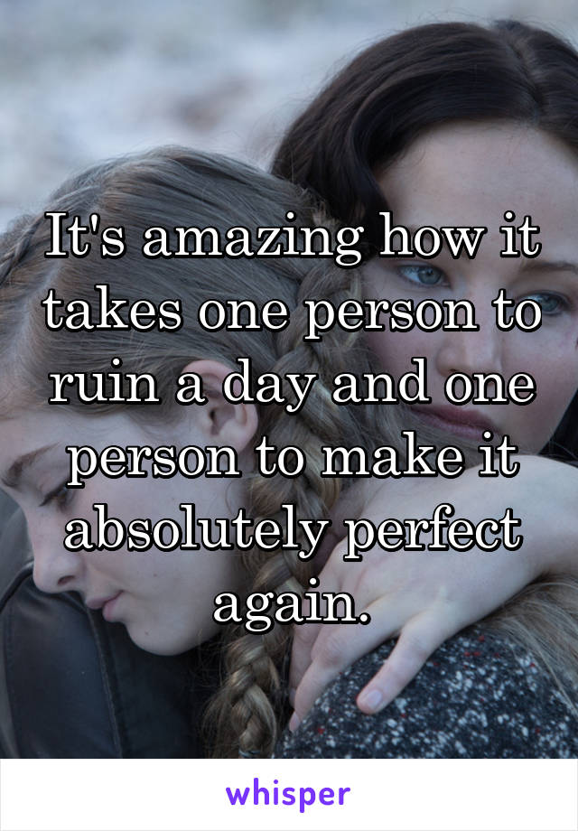 It's amazing how it takes one person to ruin a day and one person to make it absolutely perfect again.