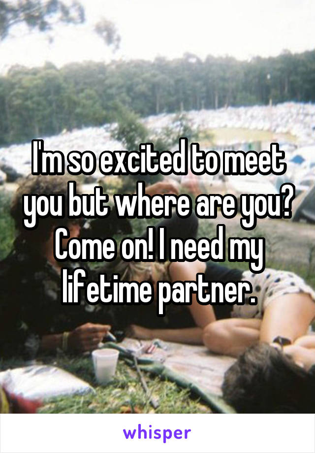 I'm so excited to meet you but where are you? Come on! I need my lifetime partner.