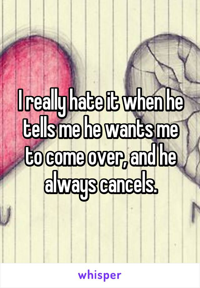 I really hate it when he tells me he wants me to come over, and he always cancels.