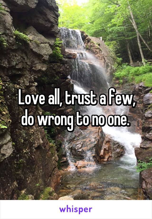 Love all, trust a few, do wrong to no one.
