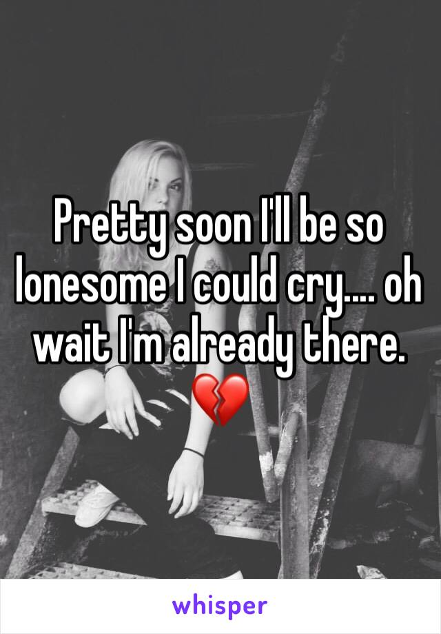 Pretty soon I'll be so lonesome I could cry.... oh wait I'm already there. 💔