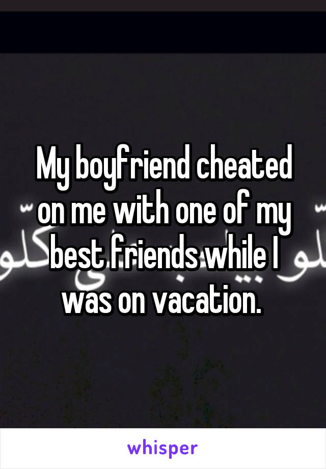 My boyfriend cheated on me with one of my best friends while I was on vacation.