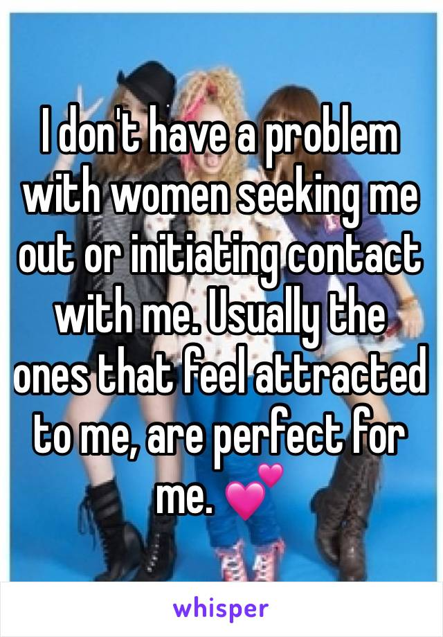 I don't have a problem with women seeking me out or initiating contact with me. Usually the ones that feel attracted to me, are perfect for me. 💕
