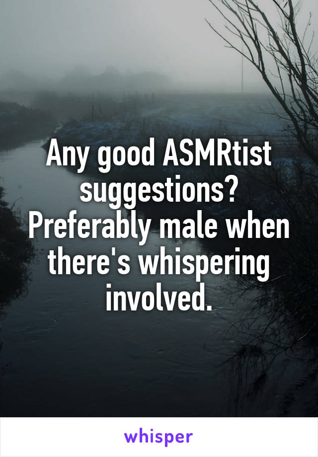 Any good ASMRtist suggestions? Preferably male when there's whispering involved.