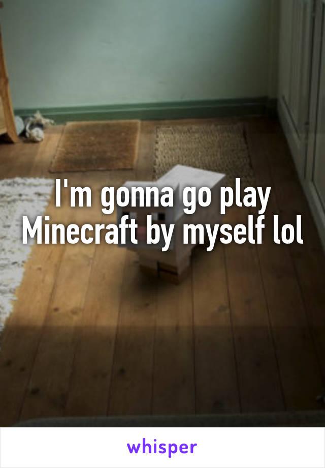 I'm gonna go play Minecraft by myself lol