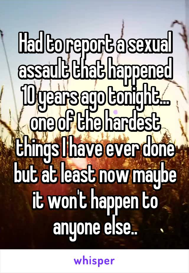Had to report a sexual assault that happened 10 years ago tonight... one of the hardest things I have ever done but at least now maybe it won't happen to anyone else..