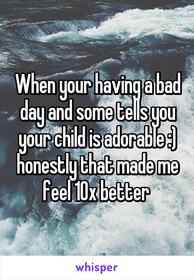 When your having a bad day and some tells you your child is adorable :) honestly that made me feel 10x better
