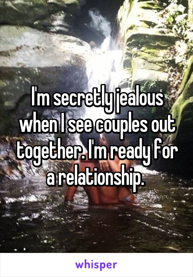 I'm secretly jealous when I see couples out together. I'm ready for a relationship.