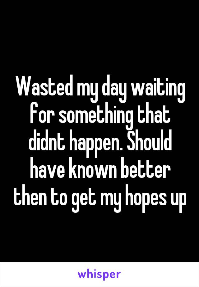 Wasted my day waiting for something that didnt happen. Should have known better then to get my hopes up