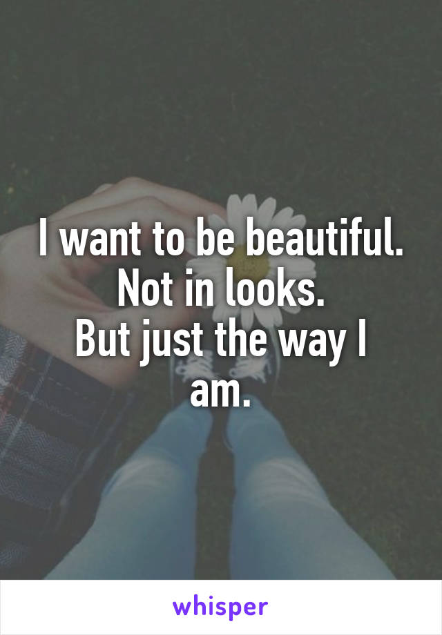 I want to be beautiful. Not in looks. But just the way I am.