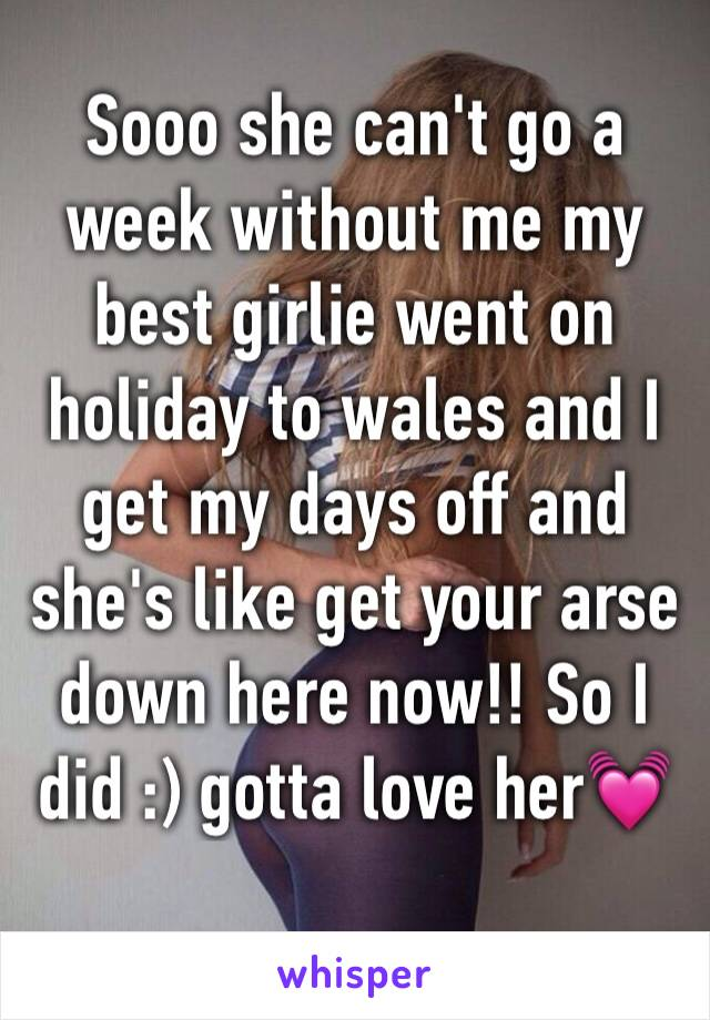 Sooo she can't go a week without me my best girlie went on holiday to wales and I get my days off and she's like get your arse down here now!! So I did :) gotta love her💓