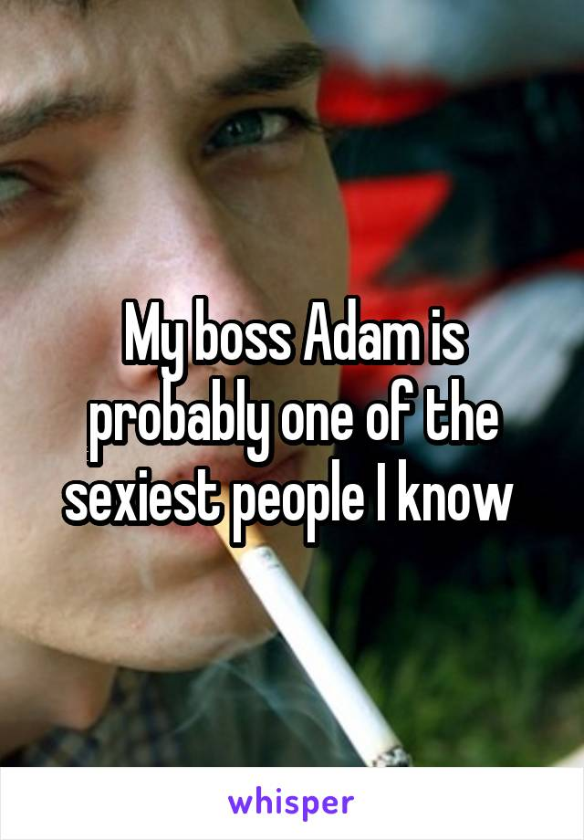 My boss Adam is probably one of the sexiest people I know