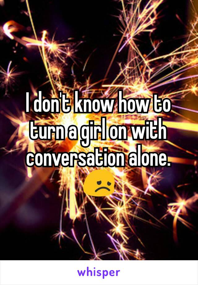 I don't know how to turn a girl on with conversation alone. 😞